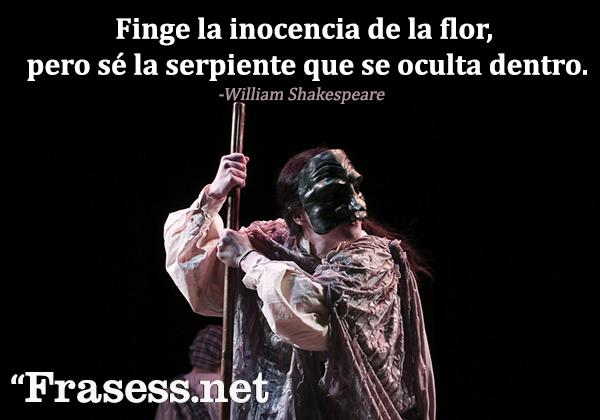 Frases de William Shakespeare - Finge la inocencia de la flor, pero sé la serpiente que se oculta dentro.