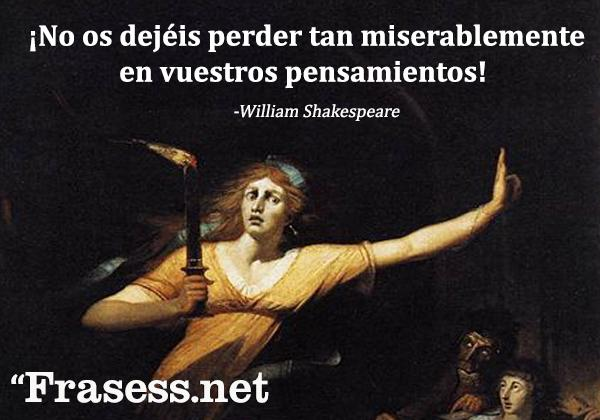 Frases de William Shakespeare - No os dejéis perder tan miserablemente en vuestros pensamientos.