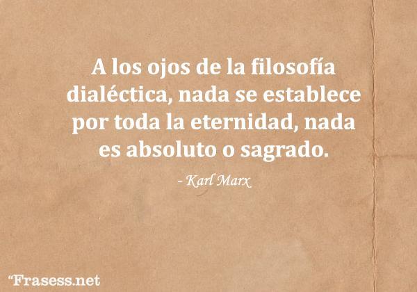 Frases de Karl Marx - A los ojos de la filosofía dialéctica, nada se establece por toda la eternidad, nada es absoluto o sagrado.