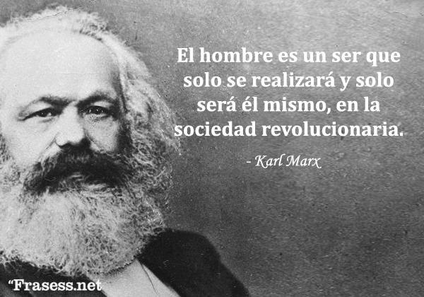 Frases de Karl Marx - El hombre es un ser que solo se realizará y solo será él mismo, en la sociedad revolucionaria.
