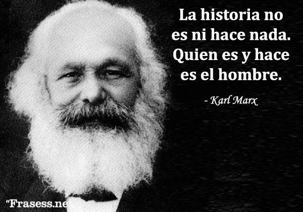 Frases de Karl Marx - La historia no es ni hace nada. Quien es y hace es el hombre.