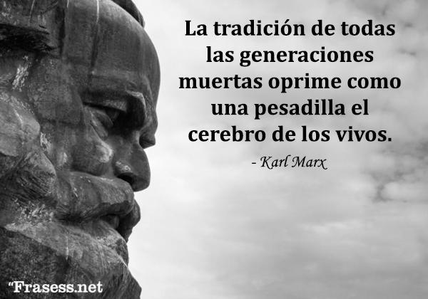 Frases de Karl Marx - La tradición de todas las generaciones muertas oprime como una pesadilla el cerebro de los vivos.