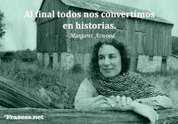 Frases de Margaret Atwood - Al final todos nos convertimos en historias.