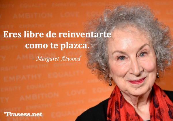 Frases de Margaret Atwood - Eres libre de reinventarte como te plazca.