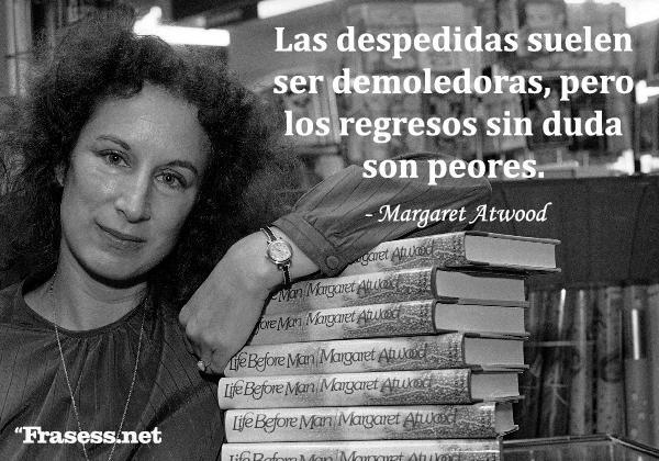 Frases de Margaret Atwood - Las despedidas suelen ser demoledoras, pero los regresos sin duda son peores.
