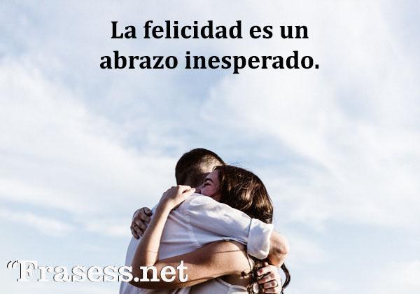 Frases de abrazos - La felicidad es un abrazo inesperado.