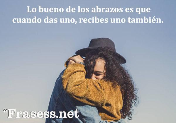 Frases de abrazos - Lo bueno de los abrazos es que cuando das uno, recibes uno también.