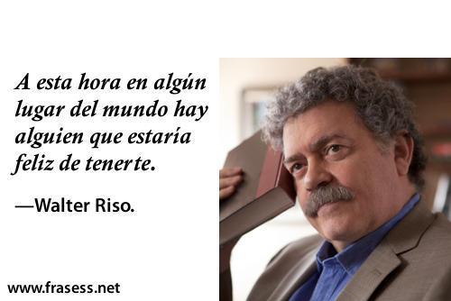 Frases de Walter Riso - A esta hora en algún lugar del mundo, hay alguien que estaría feliz de tenerte.