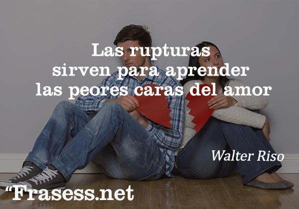 Frases de Walter Riso - Las rupturas sirven para aprender las peores caras del amor.