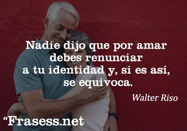 Frases de Walter Riso - Nadie dijo que por amar debes renunciar a tu identidad y, si es así, se equivoca.