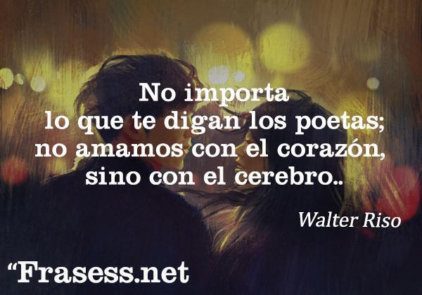 Frases de Walter Riso - No importa lo que te digan los poetas; no amamos con el corazón, sino con el cerebro.