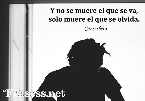 Frases de Canserbero - Y no se muere el que se va, solo muere el que se olvida.