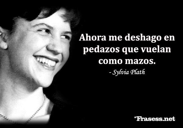 Frases de Sylvia Plath - Ahora me deshago en pedazos que vuelan como mazos.