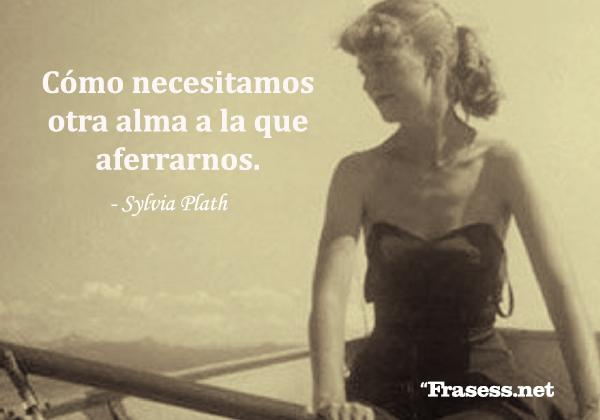 Frases de Sylvia Plath - Cómo necesitamos otra alma a la que aferrarnos.
