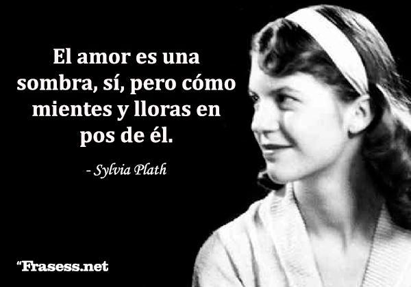 Frases de Sylvia Plath - El amor es una sombra, sí, pero cómo mientes y lloras en pos de él.