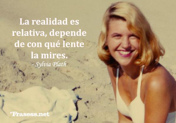 Frases de Sylvia Plath - La realidad es relativa, depende de con qué lente la mires.