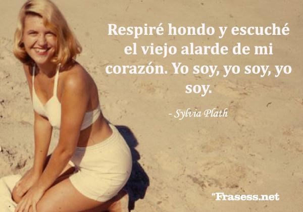 Frases de Sylvia Plath - Respiré hondo y escuché el viejo alarde de mi corazón. Yo soy, yo soy, yo soy.