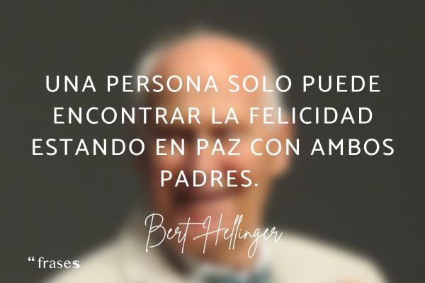 Frases de Bert Hellinger - Una persona solo puede encontrar la felicidad estando en paz con ambos padres.