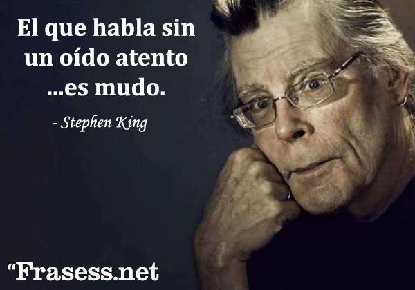 Frases de Stephen King - El que habla sin un oído atento es mudo.