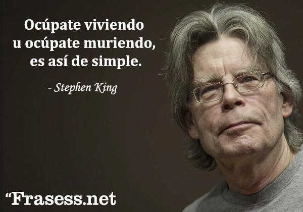 Frases de Stephen King - Ocúpate viviendo u ocúpate muriendo, es así de simple.