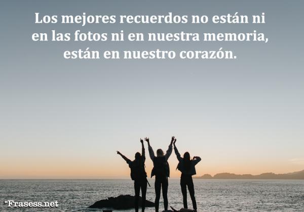 Frases del pasado - Los mejores recuerdos no están ni en las fotos ni en nuestra memoria, están en nuestro corazón.