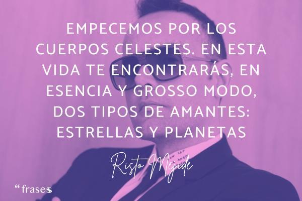 Frases de Risto Mejide - Empecemos por los cuerpos celestes. En esta vida te encontrarás, en esencia y grosso modo, dos tipos de amantes: estrellas y planetas.