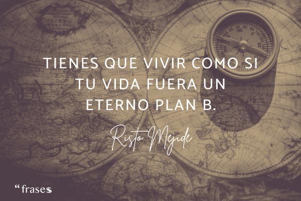 Frases de Risto Mejide - Tienes que vivir como si tu vida fuera un eterno plan B.