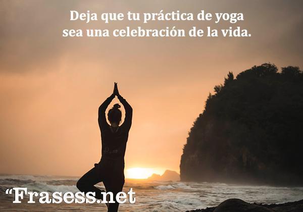Frases de yoga - Deja que tu práctica de yoga sea una celebración de la vida.
