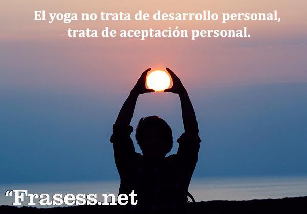 Frases de yoga - El yoga no trata de desarrollo personal, trata de aceptación personal.
