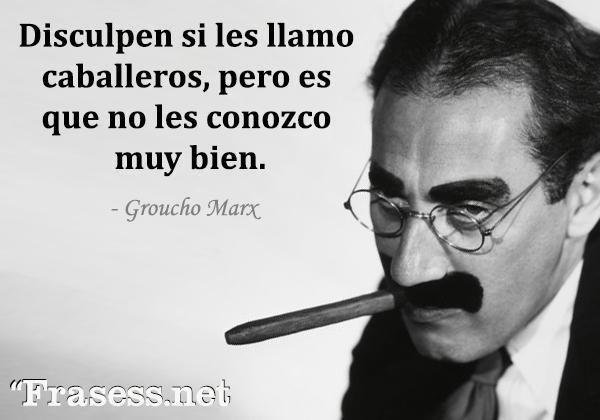 Frases de Groucho Marx - Disculpen si les llamo caballeros, pero es que no les conozco muy bien.