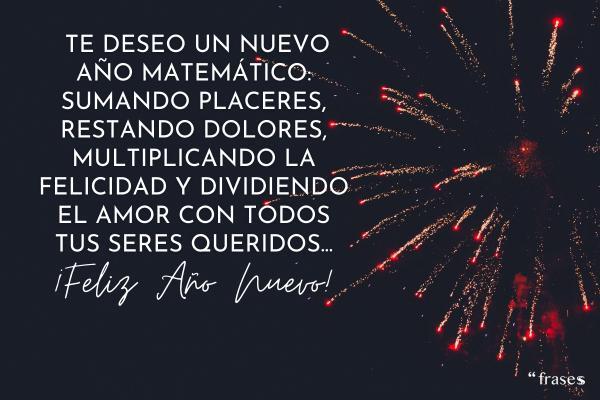 Frases de Año Nuevo 2021 - Te deseo un nuevo año matemático: Sumando todo tipo de placeres, restando los dolores, multiplicando la felicidad y dividiendo el amor con todos tus seres queridos. ¡Feliz año nuevo!