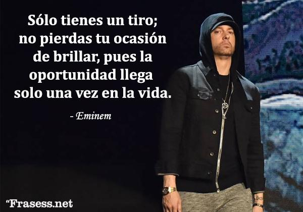 Frases de Eminem - Sólo tienes un tiro; no pierdas tu ocasión de brillar, pues la oportunidad llega solo una vez en la vida.