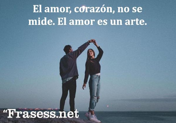 Frases tumblr - El amor, corazón, no se mide. El amor es un arte.