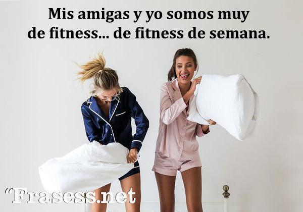 Frases tumblr - Mis amigas y yo somos muy de fitness. De fitness de semana.