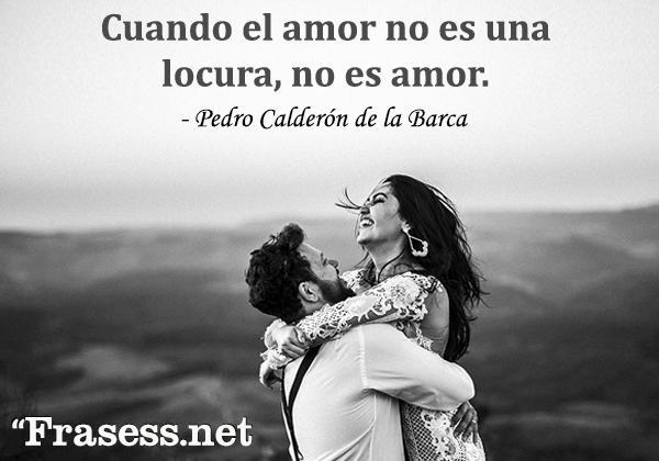 120 frases motivadoras de amor - Cuando el amor no es una locura, no es amor.