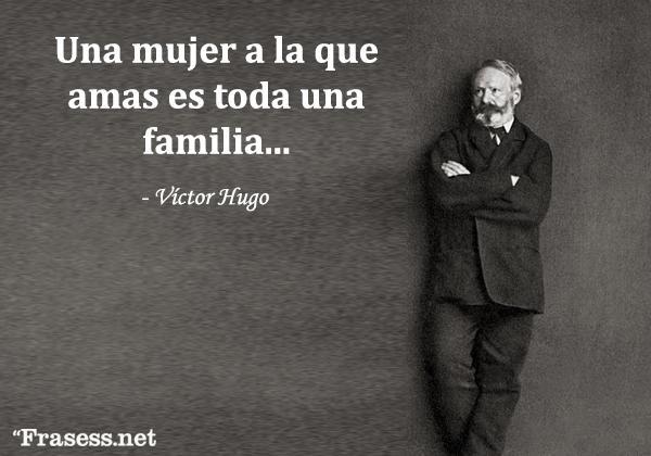 Frases de Víctor Hugo - Une femme qu'on aime est toute une famille. (Una mujer a la que amas es toda una familia).