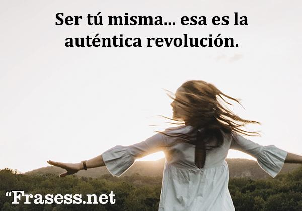 Frases de autoestima - Ser tú misma... esa es la auténtica revolución.