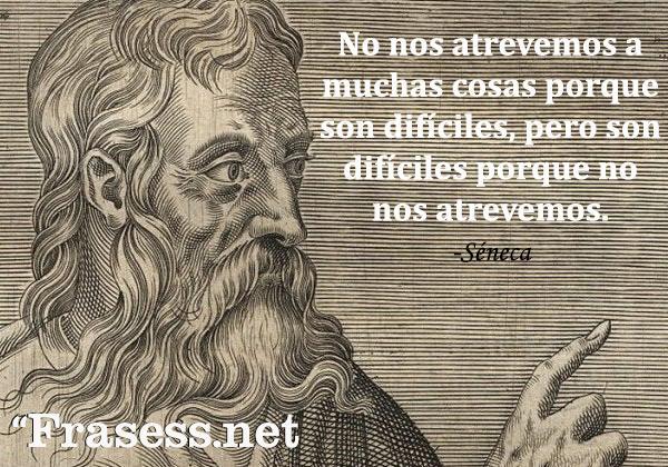Frases de Séneca - No nos atrevemos a muchas cosas porque son difíciles, pero son difíciles porque no nos atrevemos.