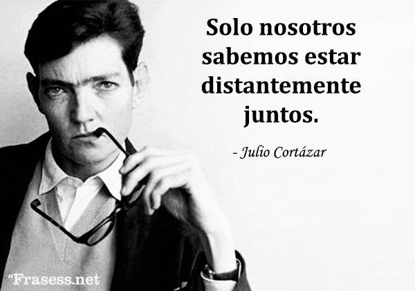 Frases de Julio Cortázar - Solo nosotros sabemos estar distantemente juntos.