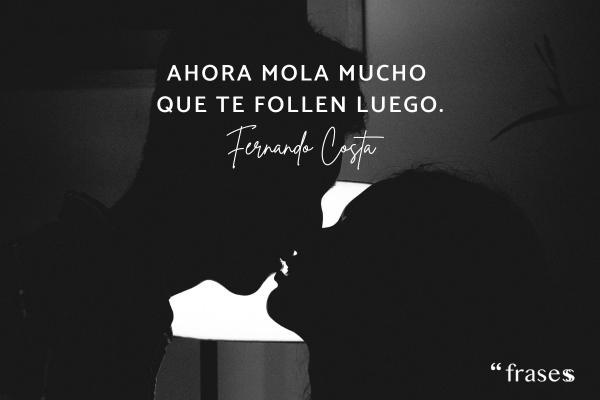 Frases de Fernando Costa - Ahora molas mucho que te follen luego.