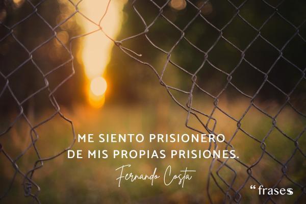 Frases de Fernando Costa - Me siento prisionero de mis propias prisiones.