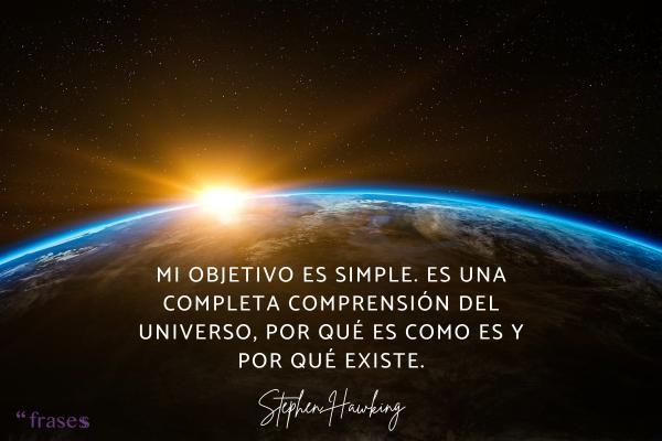 Frases de Stephen Hawking - Mi objetivo es simple. Es una completa comprensión del universo, por qué es como es y por qué existe.