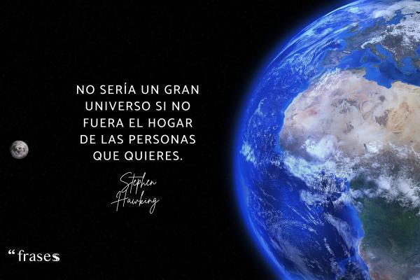 Frases de Stephen Hawking - No sería un gran universo si no fuera el hogar de las personas que quieres.