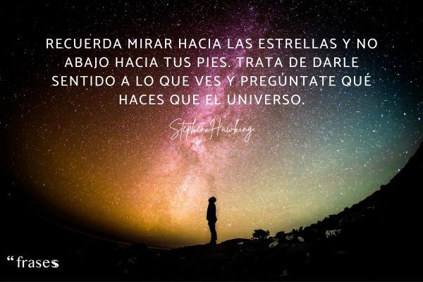 Frases de Stephen Hawking - Recuerda mirar hacia las estrellas y no abajo hacia tus pies. Trata de darle sentido a lo que ves y pregúntate qué haces que el universo.