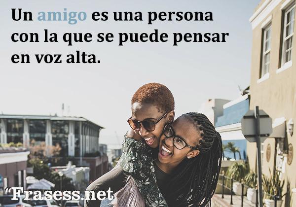 Frases de amigas para Tumblr - Un amigo es una persona con la que se puede pensar en voz alta.