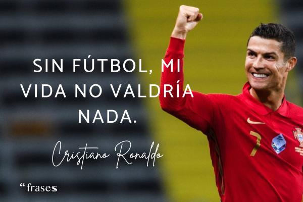 Frases de Cristiano Ronaldo - Sin fútbol, mi vida no valdría nada.