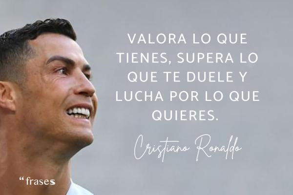 Frases de Cristiano Ronaldo - Valora lo que tienes, supera lo que te duele y lucha por lo que quieres.