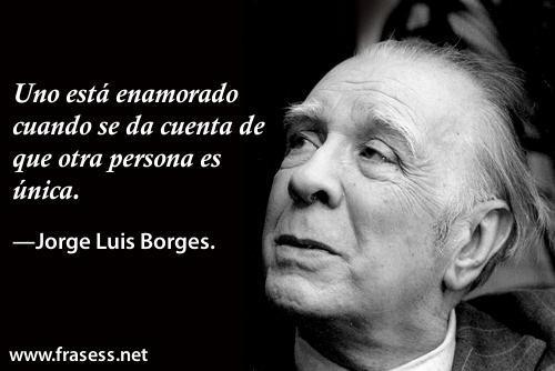 Frases de Jorge Luis Borges - Uno está enamorado cuando se da cuenta de que otra persona es única.