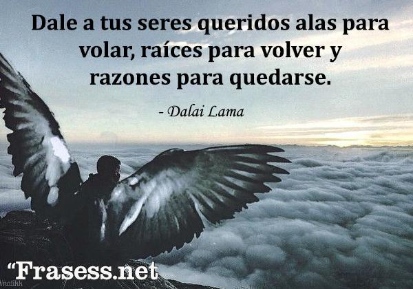Frases del Dalai Lama - Dale a tus seres queridos alas para volar, raíces para volver y razones para quedarse.