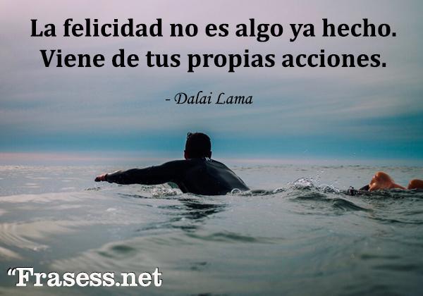 Frases del Dalai Lama - La felicidad no es algo ya hecho. Viene de tus propias acciones.